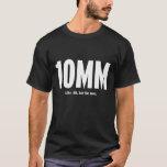 10MM - Like .40, but for men T-Shirt