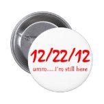 12/22/12 Still Here 6 Cm Round Badge