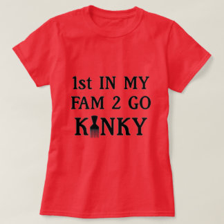1st in my Fam to Go Kinky T-Shirt