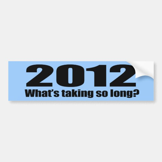 2012 What's taking so long Bumper Sticker