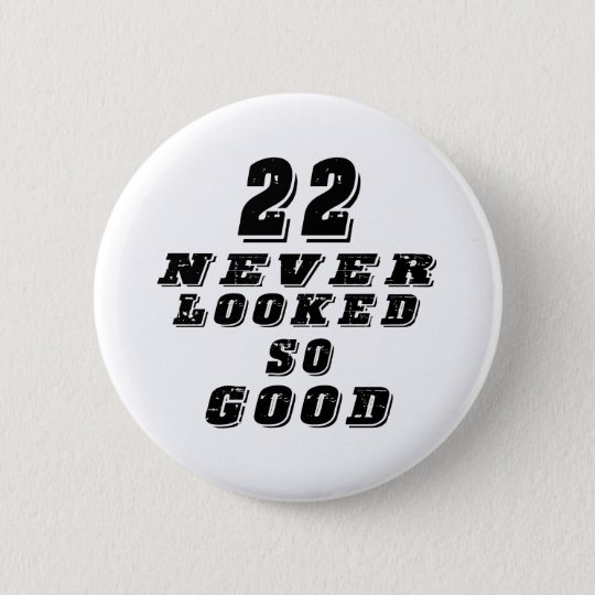 22 never looked so good 6 cm round badge
