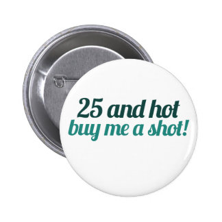25 and HOT buy me a SHOT Pinback Buttons