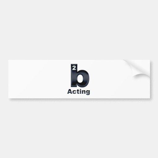 2b Acting Bumper Sticker