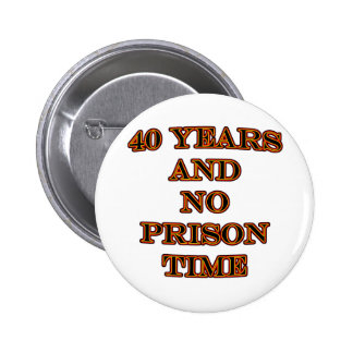 40 and no prison time 6 cm round badge