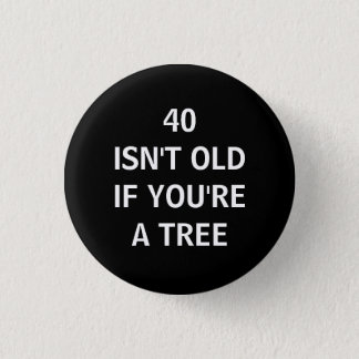 40 ISN'T OLD IF YOU'RE A TREE 3 CM ROUND BADGE