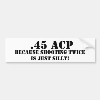 .45 ACP Because Shooting Twice Is Just Silly Car Bumper Sticker