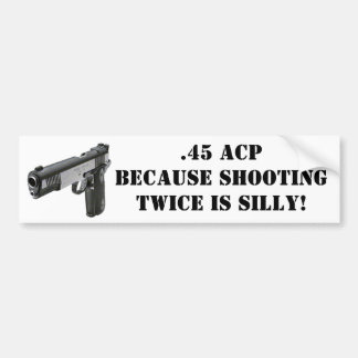 .45 ACP - Because Shooting Twice Is Silly! Car Bumper Sticker