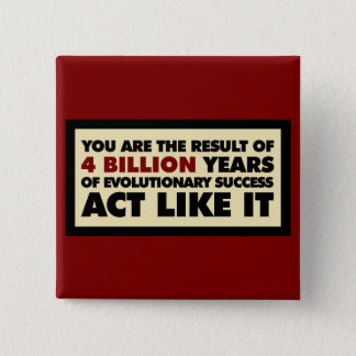 4 Billion years of evolution. Act like it. 15 Cm Square Badge