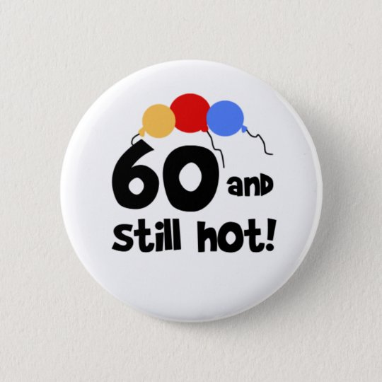 60 and Still Hot 60th Birthday 6 Cm Round Badge