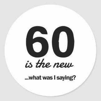 60 Is the New…What Was I Saying? Classic Round Sticker