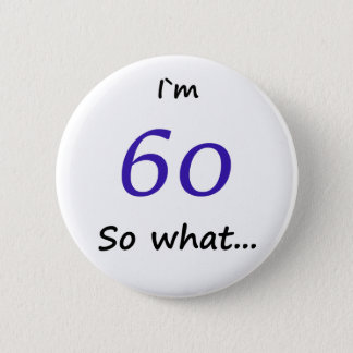 60th Birthday Funny I`m 60 so what 6 Cm Round Badge