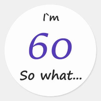 60th Birthday Funny I`m 60 so what Classic Round Sticker