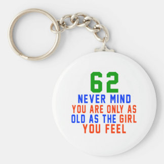 62 never mind you are only as old as the girl you keychain