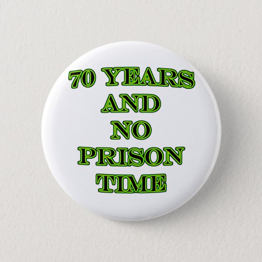 70 and no prison time 6 cm round badge