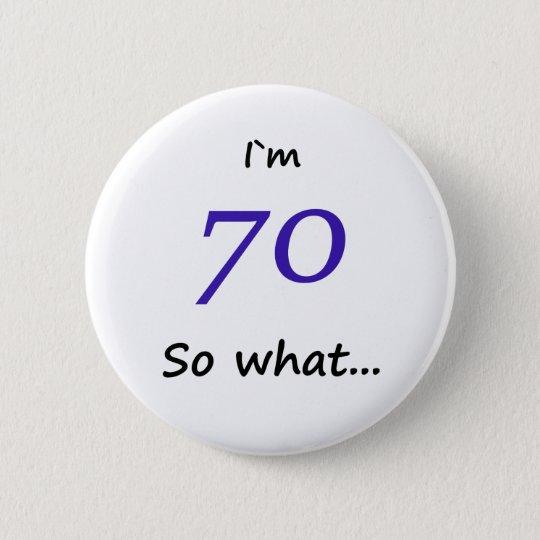 6f432ba420 70th Birthday Funny I`m 70 so what 6 Cm Round Badge   Zazzle.co.uk