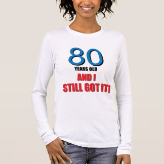 80 years old I and Still Got it! Long Sleeve T-Shirt