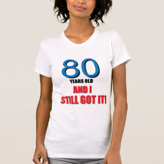 80 years old I and Still Got it T Shirt