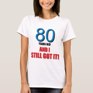 80 years old I and Still Got it! T-Shirt