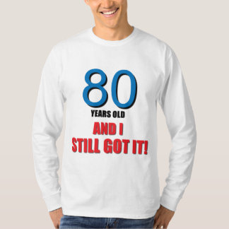80 years old I and Still Got it! Tee Shirts