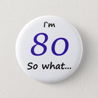 80th Birthday Funny I`m 80 so what 6 Cm Round Badge