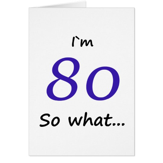 80th Birthday Funny I`m 80 so what Card