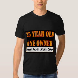 85 Year Old, One Owner - Needs Parts, Make Offer Tshirts