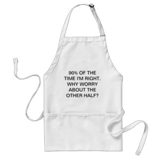 90% OF TIME I'M RIGHT. WHY WORRY ABOUT THE OTHER H STANDARD APRON