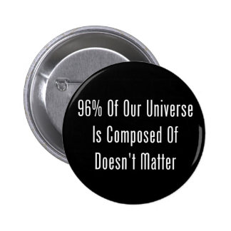 96% Of Our Universe Is Composed Of Doesn't Matter 6 Cm Round Badge