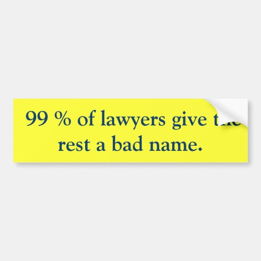 99 % of lawyers give the rest a bad name. bumper sticker