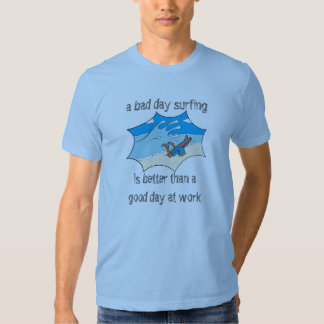 A bad day surfing beats a good day at work tee shirts