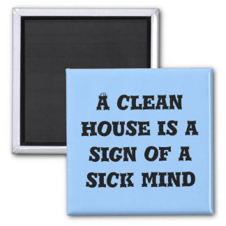 A clean house is a sign of a sick mind magnet
