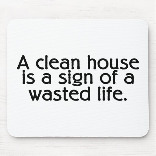 A Clean House Is A Sign Of A Wasted Life Mouse Pads
