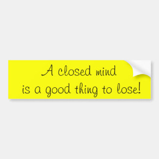A closed mind is a good thing to lose! bumper sticker