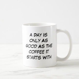 A Day Is Only As Good As The Coffee It Starts With Basic White Mug