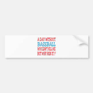 A Day Without Baseball Wouldn t Kill Me Bumper Sticker