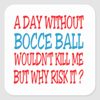 A Day Without Bocce Ball  Wouldn't Kill Me Square Sticker