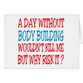A Day Without Body Building Wouldn t Kill Me Card