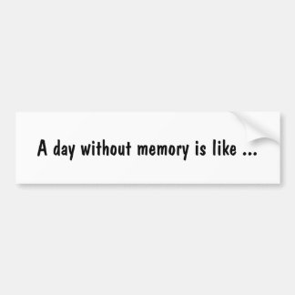 A day without memory is like ... bumper sticker