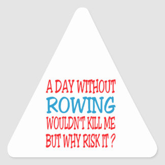 A Day Without Rowing Wouldn t Kill Me But Why Risk Triangle Sticker
