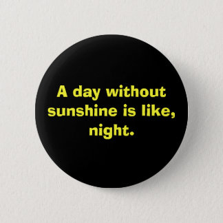 A day without sunshine is like, night. 6 cm round badge