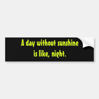 A day without sunshine is like, night. bumper sticker