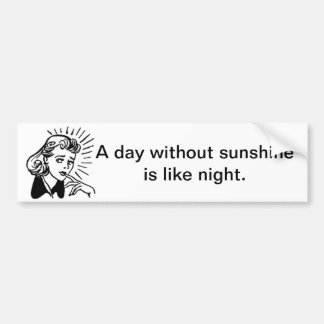 A day without sunshine is like night. Sarcasm Car Bumper Sticker