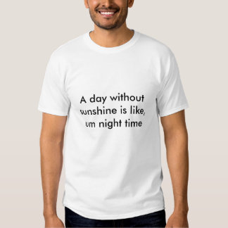 A day without sunshine is like, um night time tee shirt