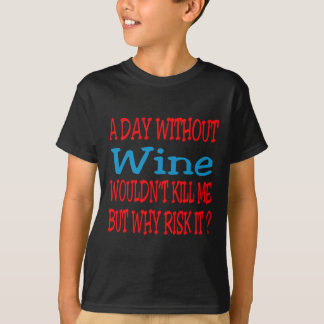 A day without Wine wouldn't kill me but why risk i T-Shirt
