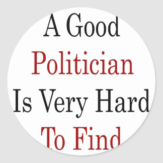 A Good Polician Is Very Hard To Find Round Stickers