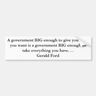 A government BIG enough to give you what you wa... Car Bumper Sticker