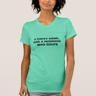 A HAPPY HOME, HAS A HUSBAND WHO GOLFS T-Shirt