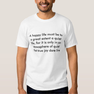 A happy life must be to a great extent a quiet ... tees