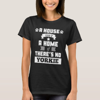 A house is not a home if theres no yorkie T shirt