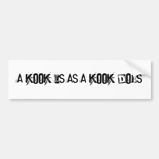 A kook is as a kook does bumper stickers